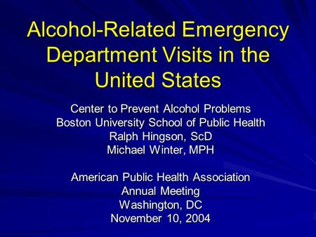 Alcohol-Related Emergency Department Visits in the United States Center to Prevent Alcohol Problems Boston University School of Public Health Ralph Hingson,