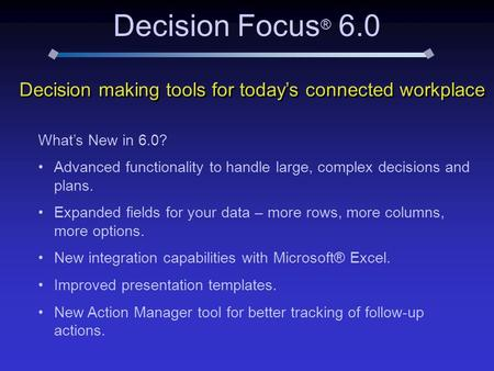 Decision Focus ® 6.0 Decision making tools for today's connected workplace What's New in 6.0? Advanced functionality to handle large, complex decisions.