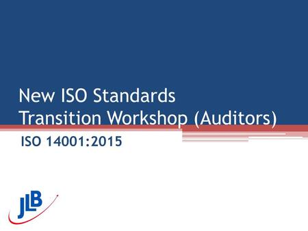 New ISO Standards Transition Workshop (Auditors) ISO 14001:2015.
