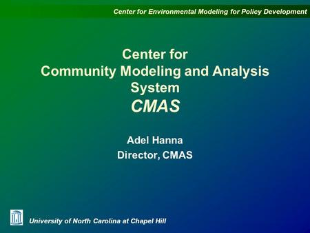 Center for Environmental Modeling for Policy Development University of North Carolina at Chapel Hill Center for Community Modeling and Analysis System.