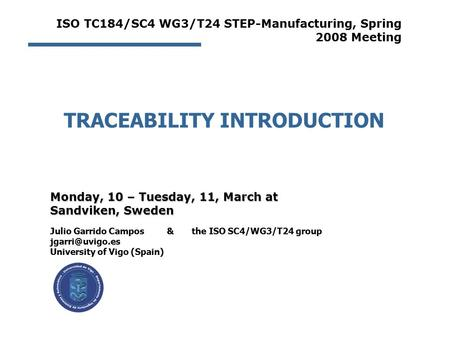 TRACEABILITY INTRODUCTION Julio Garrido Campos & the ISO SC4/WG3/T24 group University of Vigo (Spain) Monday, 10 – Tuesday, 11, March at.