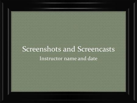 Screenshots and Screencasts Instructor name and date.