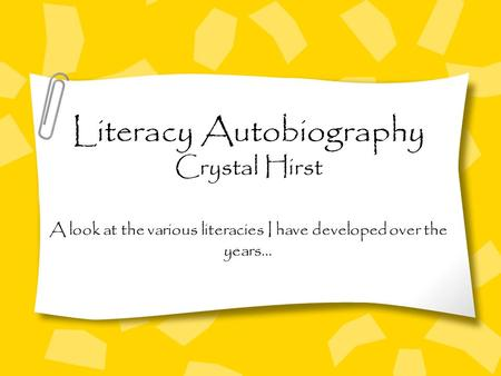 Literacy Autobiography Crystal Hirst A look at the various literacies I have developed over the years…