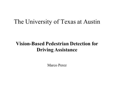 The University of Texas at Austin Vision-Based Pedestrian Detection for Driving Assistance Marco Perez.