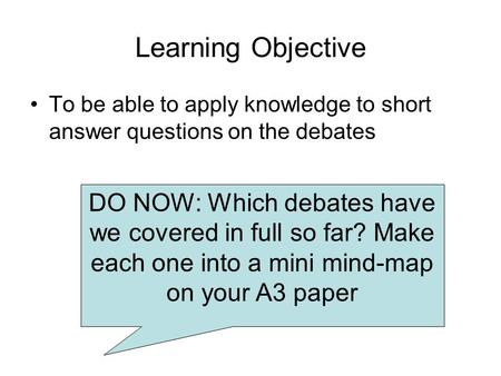 Learning Objective To be able to apply knowledge to short answer questions on the debates DO NOW: Which debates have we covered in full so far? Make each.