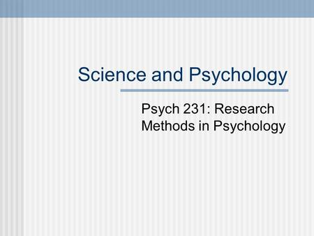 Science and Psychology Psych 231: Research Methods in Psychology.