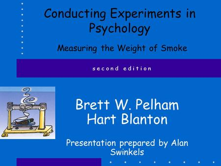 Conducting Experiments in Psychology Measuring the Weight of Smoke Brett W. Pelham Hart Blanton Presentation prepared by Alan Swinkels s e c o n d e d.