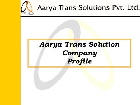 Aarya Trans Solution Company Profile. Objectives: To provide our prestigious clients with integrated mobility solutions by employing the wide range of.
