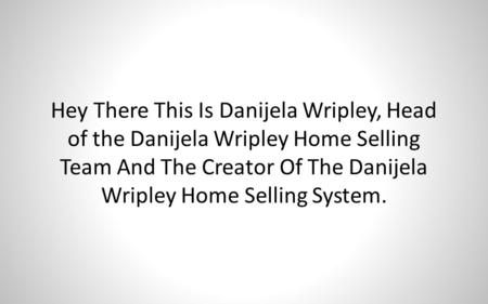 Hey There This Is Danijela Wripley, Head of the Danijela Wripley Home Selling Team And The Creator Of The Danijela Wripley Home Selling System.
