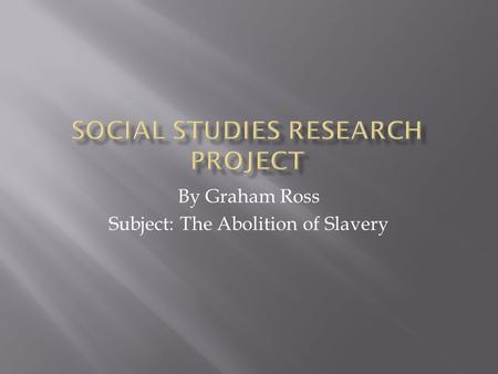 By Graham Ross Subject: The Abolition of Slavery.