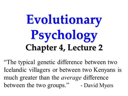"Evolutionary Psychology Chapter 4, Lecture 2 ""The typical genetic difference between two Icelandic villagers or between two Kenyans is much greater than."