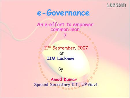 e-Governance effort An e-effort to empower common man ? 11 th September, 2007 at IIM Lucknow By Amod Kumar Special Secretary I.T., UP Govt.