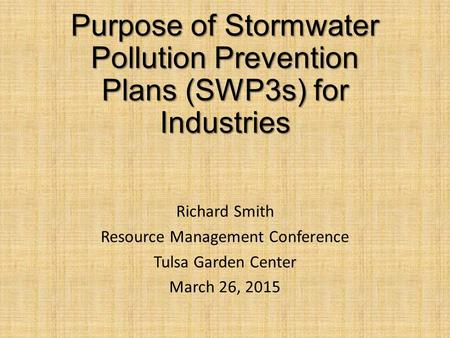 Purpose of Stormwater Pollution Prevention Plans (SWP3s) for Industries Richard Smith Resource Management Conference Tulsa Garden Center March 26, 2015.