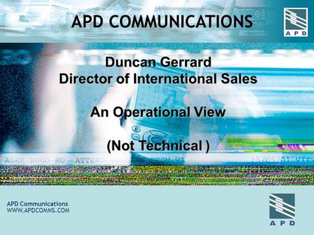 Duncan Gerrard Director of International Sales An Operational View (Not Technical ) APD Communications WWW.APDCOMMS.COM APD COMMUNICATIONS.