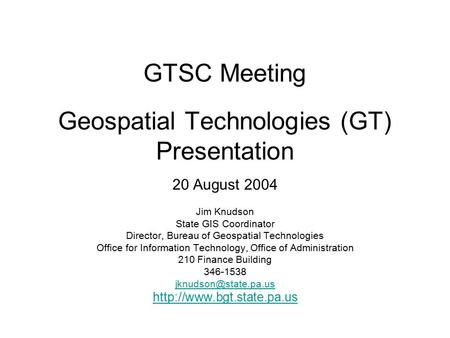 GTSC Meeting Geospatial Technologies (GT) Presentation 20 August 2004 Jim Knudson State GIS Coordinator Director, Bureau of Geospatial Technologies Office.