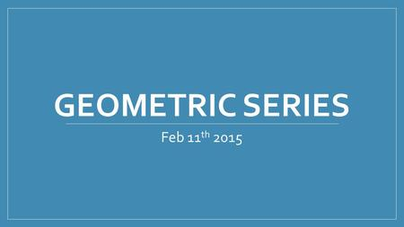 GEOMETRIC SERIES Feb 11 th 2015. Geometric Series is called the partial sum.