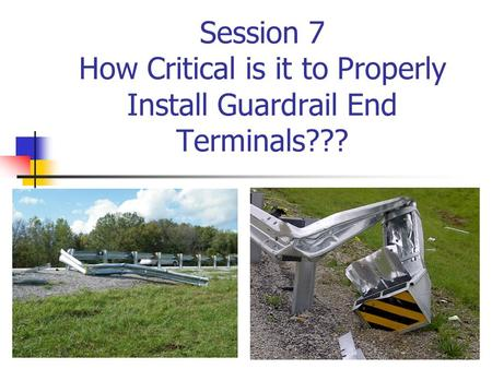 Session 7 How Critical is it to Properly Install Guardrail End Terminals???