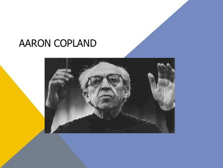 AARON COPLAND. Born November 14, 1900 In Brookyln, New York Died December 2, 1990 AKA Premier American composer who helped bring American music to the.