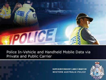 Police In-Vehicle and Handheld Mobile Data via Private and Public Carrier SUPERINTENDENT LANCE MARTIN.