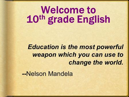 Welcome to 10 th grade English Education is the most powerful weapon which you can use to change the world. --Nelson Mandela.