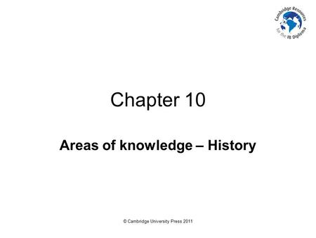 © Cambridge University Press 2011 Chapter 10 Areas of knowledge – History.