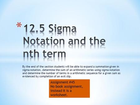 By the end of the section students will be able to expand a summation given in sigma notation, determine the sum of an arithmetic series using sigma notation.