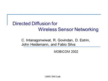  SNU INC Lab MOBICOM 2002 Directed Diffusion for Wireless Sensor Networking C. Intanagonwiwat, R. Govindan, D. Estrin, John Heidemann, and Fabio Silva.
