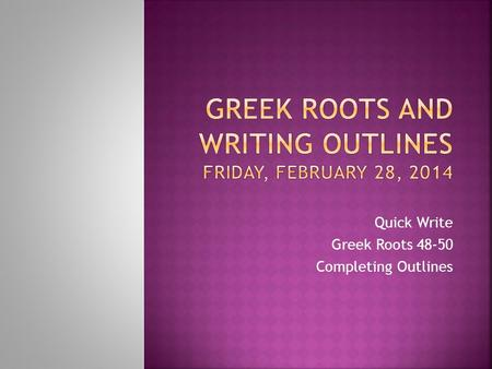 Quick Write Greek Roots 48-50 Completing Outlines.
