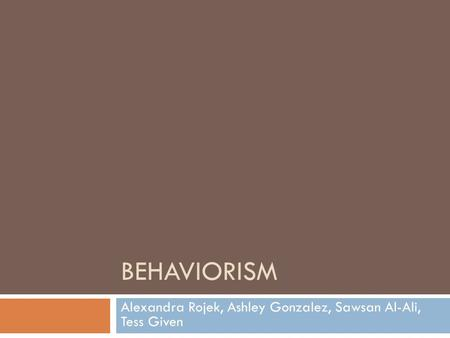 BEHAVIORISM Alexandra Rojek, Ashley Gonzalez, Sawsan Al-Ali, Tess Given.