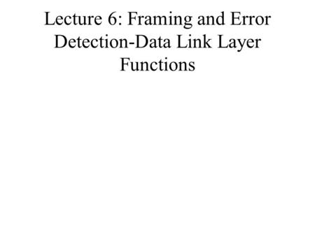 Lecture 6: Framing and Error Detection-Data Link Layer Functions.