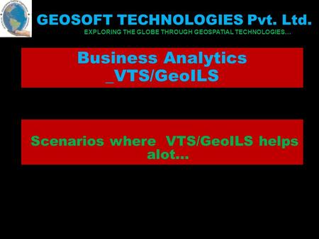Business Analytics _VTS/GeoILS Scenarios where VTS/GeoILS helps alot... GEOSOFT TECHNOLOGIES Pvt. Ltd. EXPLORING THE GLOBE THROUGH GEOSPATIAL TECHNOLOGIES…