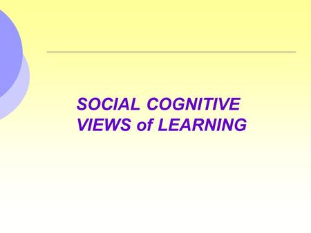 SOCIAL COGNITIVE VIEWS of LEARNING. Observational Learning Learning by observing the behavior of others and the consequences of that behavior. Often involves.