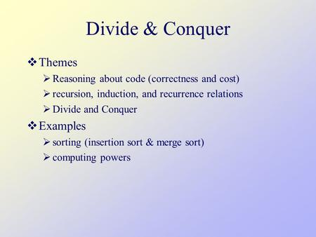 Divide & Conquer  Themes  Reasoning about code (correctness and cost)  recursion, induction, and recurrence relations  Divide and Conquer  Examples.