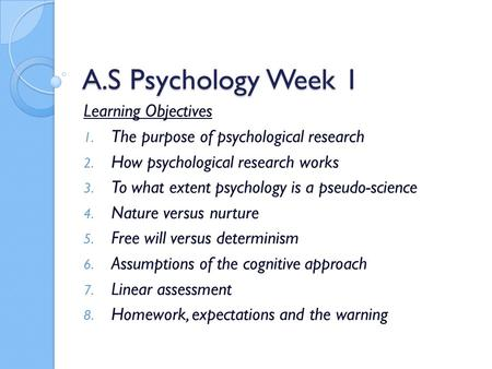 A.S Psychology Week 1 Learning Objectives 1. The purpose of psychological research 2. How psychological research works 3. To what extent psychology is.