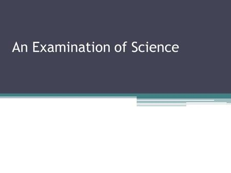 An Examination of Science. What is Science Is a systematic approach for analyzing and organizing knowledge. Used by all scientists regardless of the field.