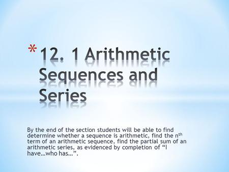 By the end of the section students will be able to find determine whether a sequence is arithmetic, find the n th term of an arithmetic sequence, find.