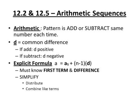 12.2 & 12.5 – Arithmetic Sequences Arithmetic : Pattern is ADD or SUBTRACT same number each time. d = common difference – If add: d positive – If subtract: