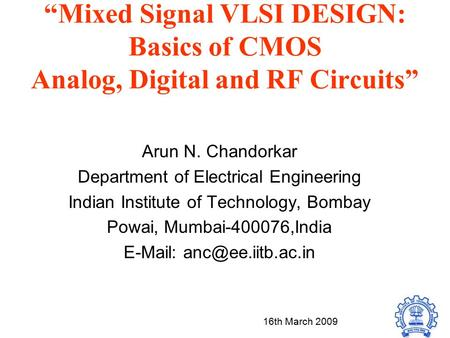 """Mixed Signal VLSI DESIGN: Basics of CMOS Analog, Digital and RF Circuits"" Arun N. Chandorkar Department of Electrical Engineering Indian Institute of."