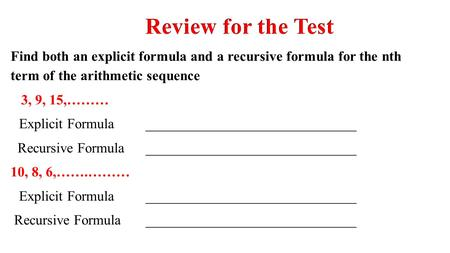 Review for the Test Find both an explicit formula and a recursive formula for the nth term of the arithmetic sequence 3, 9, 15,……… Explicit Formula 	______________________________.