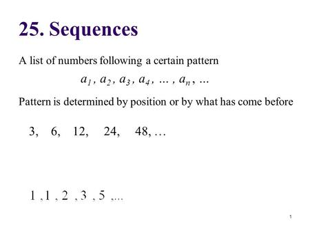 A list of numbers following a certain pattern a 1, a 2, a 3, a 4, …, a n, … Pattern is determined by position or by what has come before 25. Sequences.