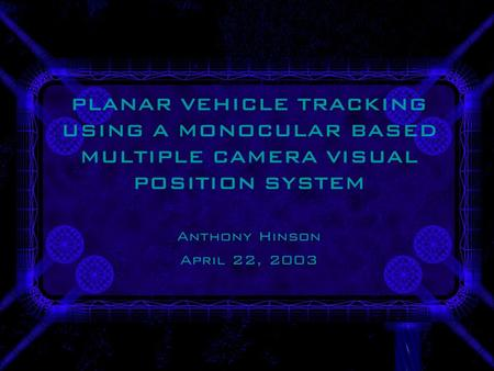 PLANAR VEHICLE TRACKING USING A MONOCULAR BASED MULTIPLE CAMERA VISUAL POSITION SYSTEM Anthony Hinson April 22, 2003.
