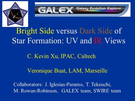 Bright Side versus Dark Side of Star Formation: UV and IR Views C. Kevin Xu, IPAC, Caltech Veronique Buat, LAM, Marseille Collaborators: J. Iglesias-Paramo,