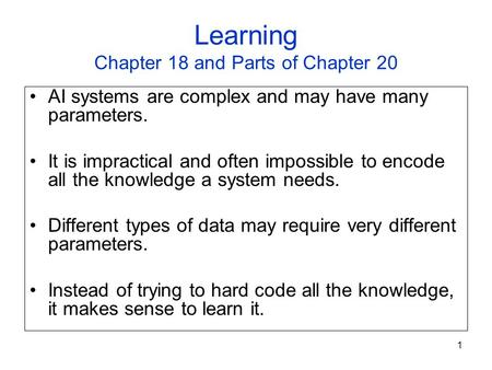 1 Learning Chapter 18 and Parts of Chapter 20 AI systems are complex and may have many parameters. It is impractical and often impossible to encode all.
