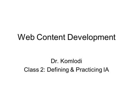 Web Content Development Dr. Komlodi Class 2: Defining & Practicing IA.