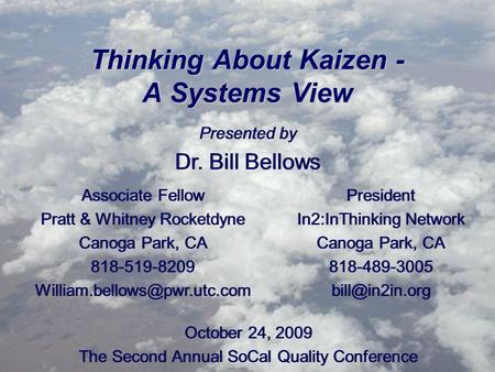 Thinking About Kaizen - A Systems View Presented by Dr. Bill Bellows Presented by Dr. Bill Bellows October 24, 2009 The Second Annual SoCal Quality Conference.