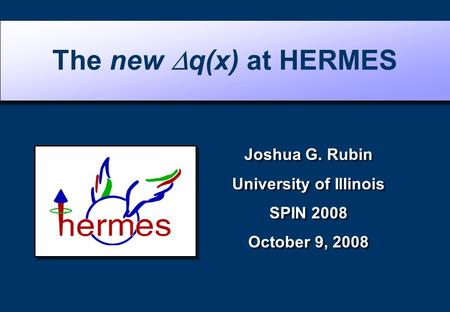 Joshua G. Rubin University of Illinois SPIN 2008 October 9, 2008 Joshua G. Rubin University of Illinois SPIN 2008 October 9, 2008 The new  q(x) at HERMES.