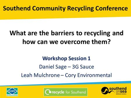 What are the barriers to recycling and how can we overcome them? Workshop Session 1 Daniel Sage – 3G Sauce Leah Mulchrone – Cory Environmental Southend.