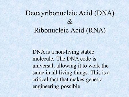 Deoxyribonucleic Acid (DNA) & Ribonucleic Acid (RNA) DNA is a non-living stable molecule. The DNA code is universal, allowing it to work the same in all.