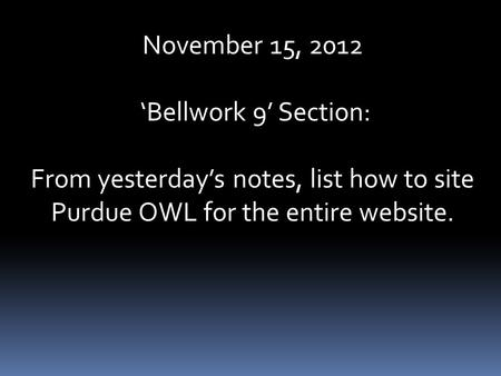 November 15, 2012 'Bellwork 9' Section: From yesterday's notes, list how to site Purdue OWL for the entire website.