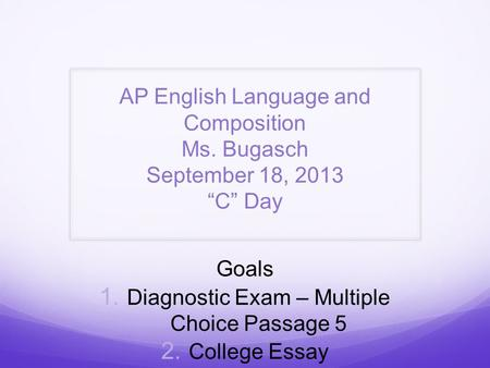 "AP English Language and Composition Ms. Bugasch September 18, 2013 ""C"" Day Goals  Diagnostic Exam – Multiple Choice Passage 5  College Essay."